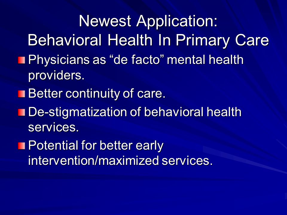 "Newest Application: Behavioral Health In Primary Care Physicians as ""de facto"" mental health providers. Better continuity of care. De-stigmatization o"