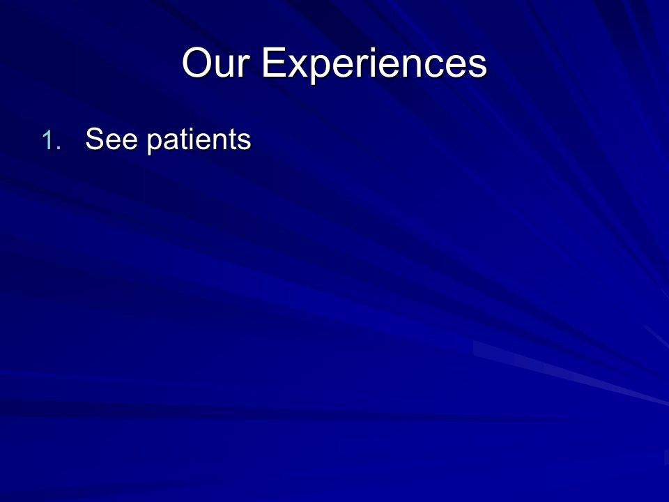 Our Experiences 1. See patients