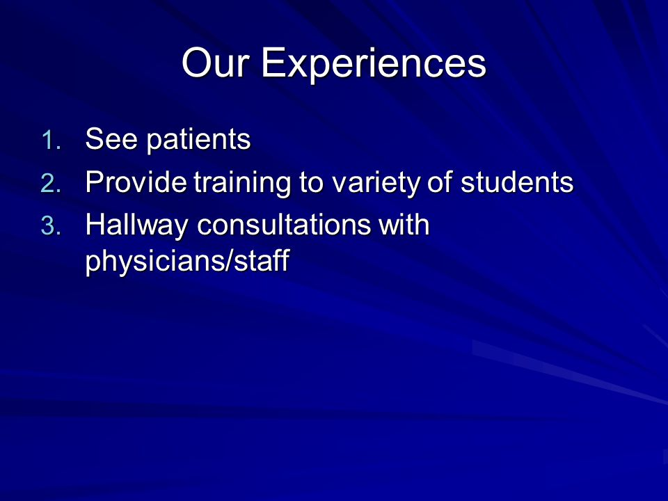 Our Experiences 1. See patients 2. Provide training to variety of students 3. Hallway consultations with physicians/staff