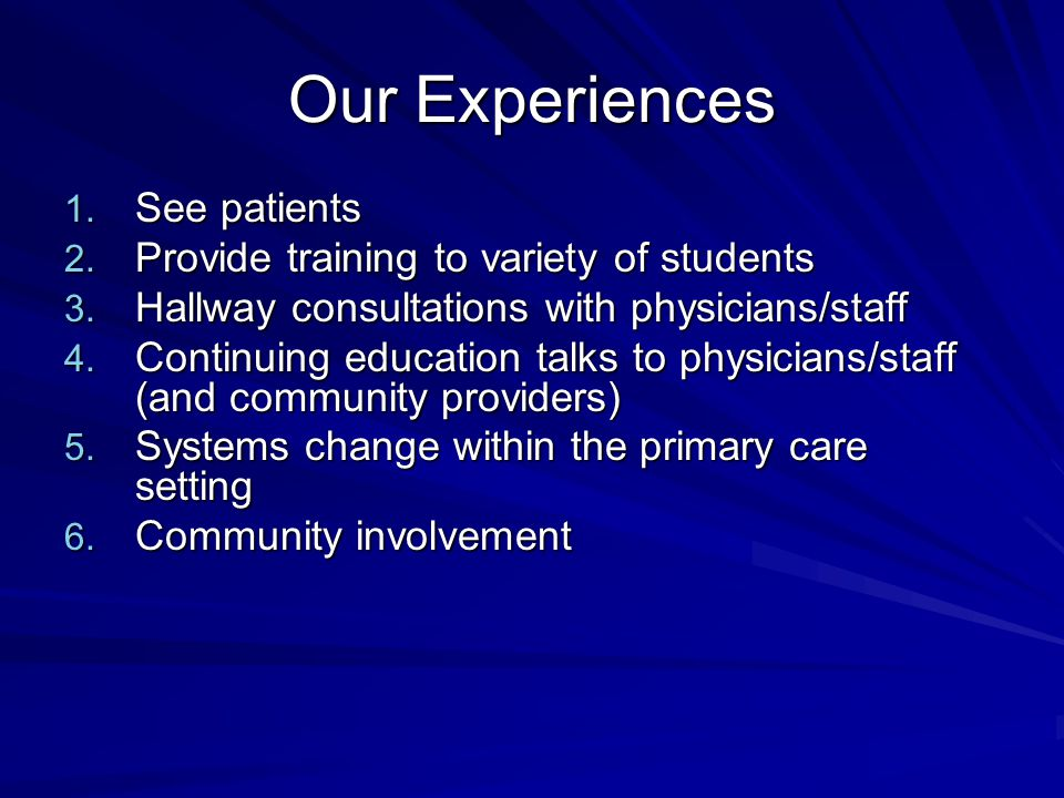 Our Experiences 1. See patients 2. Provide training to variety of students 3. Hallway consultations with physicians/staff 4. Continuing education talk