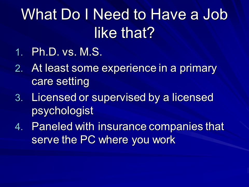 What Do I Need to Have a Job like that? 1. Ph.D. vs. M.S. 2. At least some experience in a primary care setting 3. Licensed or supervised by a license