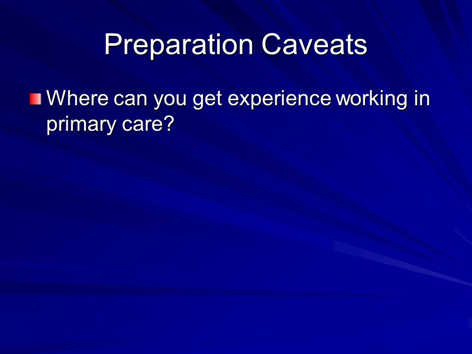 Preparation Caveats Where can you get experience working in primary care?
