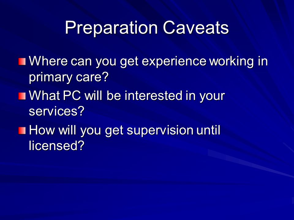 Preparation Caveats Where can you get experience working in primary care? What PC will be interested in your services? How will you get supervision un