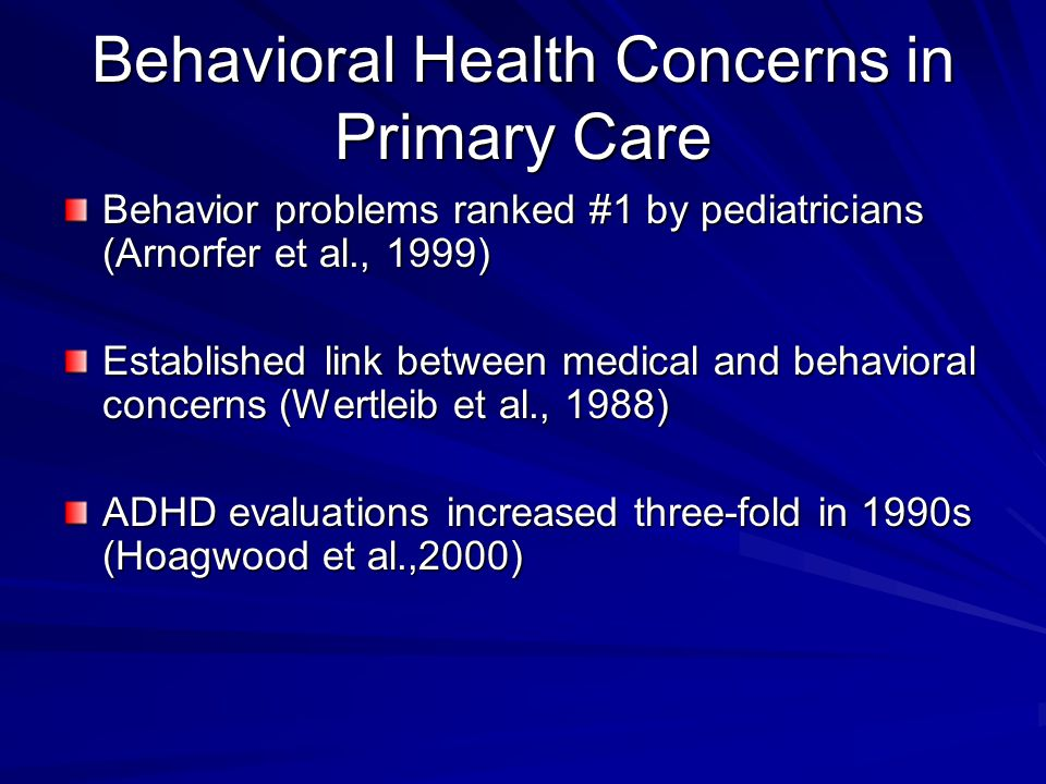 Behavioral Health Concerns in Primary Care Behavior problems ranked #1 by pediatricians (Arnorfer et al., 1999) Established link between medical and behavioral concerns (Wertleib et al., 1988) ADHD evaluations increased three-fold in 1990s (Hoagwood et al.,2000)