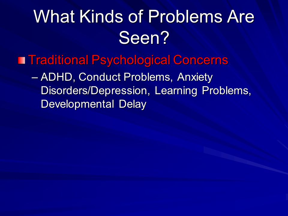 What Kinds of Problems Are Seen? Traditional Psychological Concerns –ADHD, Conduct Problems, Anxiety Disorders/Depression, Learning Problems, Developm