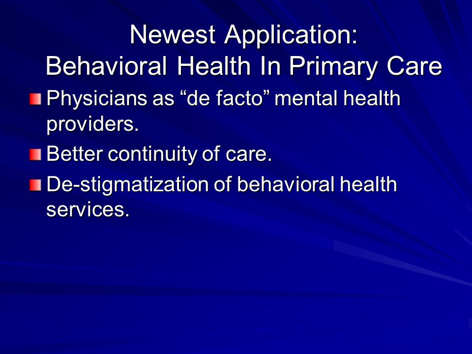 Newest Application: Behavioral Health In Primary Care Physicians as de facto mental health providers.