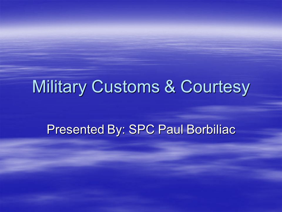 Military Customs & Courtesy Presented By: SPC Paul Borbiliac