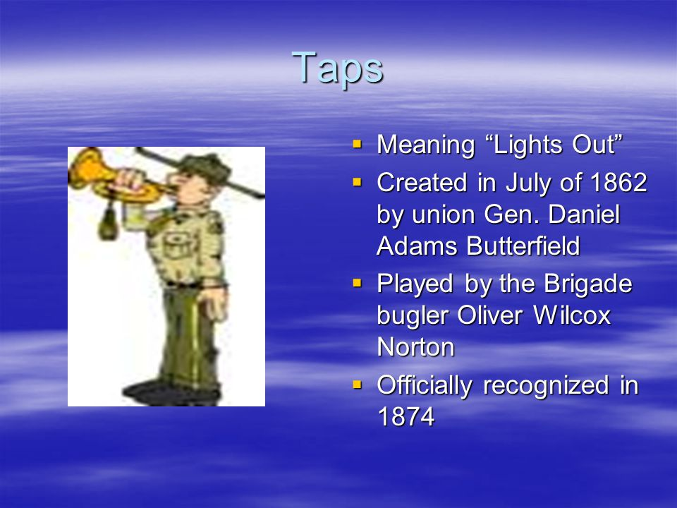 Taps  Meaning Lights Out  Created in July of 1862 by union Gen.