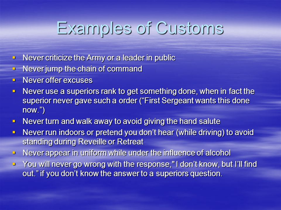 Examples of Customs  Never criticize the Army or a leader in public  Never jump the chain of command  Never offer excuses  Never use a superiors rank to get something done, when in fact the superior never gave such a order ( First Sergeant wants this done now. )  Never turn and walk away to avoid giving the hand salute  Never run indoors or pretend you don't hear (while driving) to avoid standing during Reveille or Retreat  Never appear in uniform while under the influence of alcohol  You will never go wrong with the response, I don't know, but I'll find out. if you don't know the answer to a superiors question.
