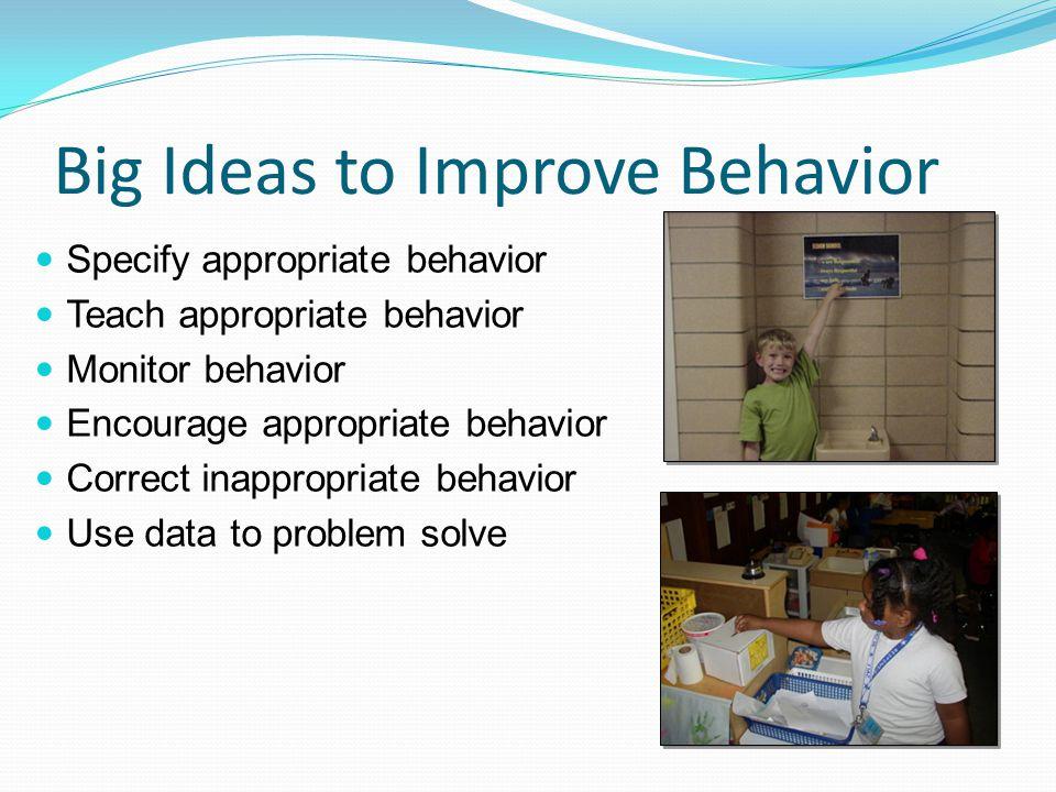 Big Ideas to Improve Behavior Specify appropriate behavior Teach appropriate behavior Monitor behavior Encourage appropriate behavior Correct inappropriate behavior Use data to problem solve