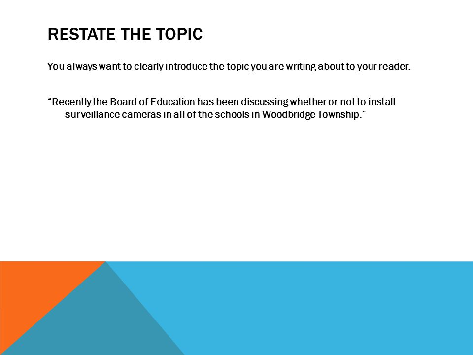 """RESTATE THE TOPIC You always want to clearly introduce the topic you are writing about to your reader. """"Recently the Board of Education has been discu"""