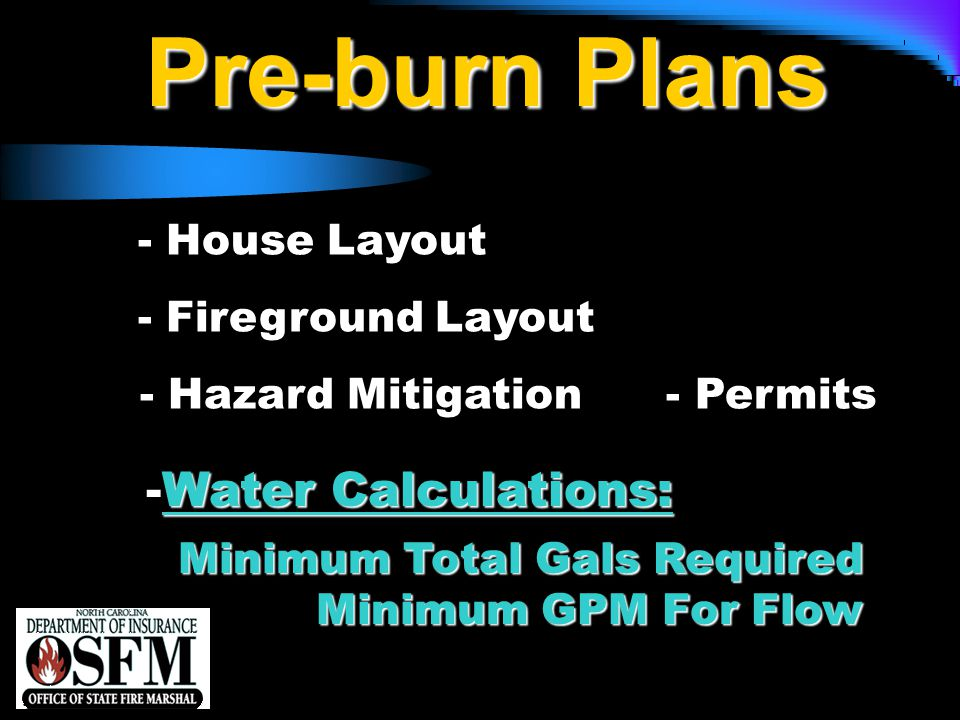 NFPA 1142 Pre-burn Plans - House Layout - Fireground Layout - Hazard Mitigation - Permits Minimum Total Gals Required Minimum GPM For Flow Minimum Total Gals Required Minimum GPM For Flow Water Calculations: -Water Calculations: