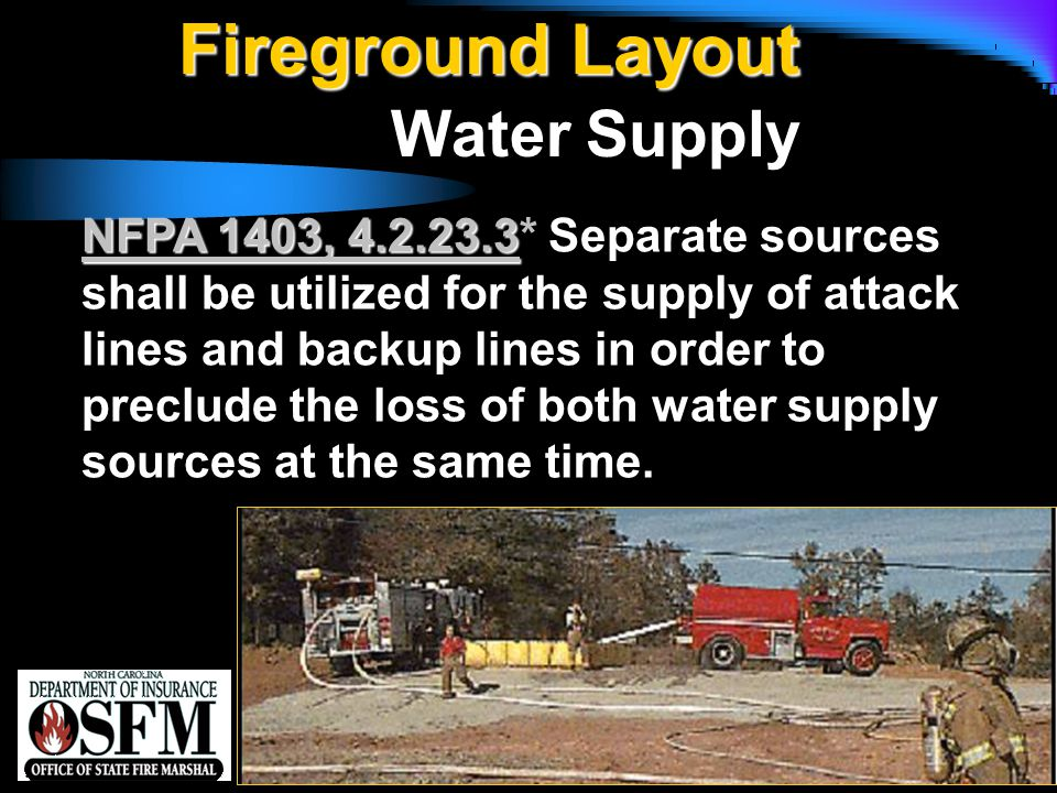 NFPA 1142 Fireground Layout Water Supply NFPA 1403, 4.2.23.3 NFPA 1403, 4.2.23.3* Separate sources shall be utilized for the supply of attack lines and backup lines in order to preclude the loss of both water supply sources at the same time.