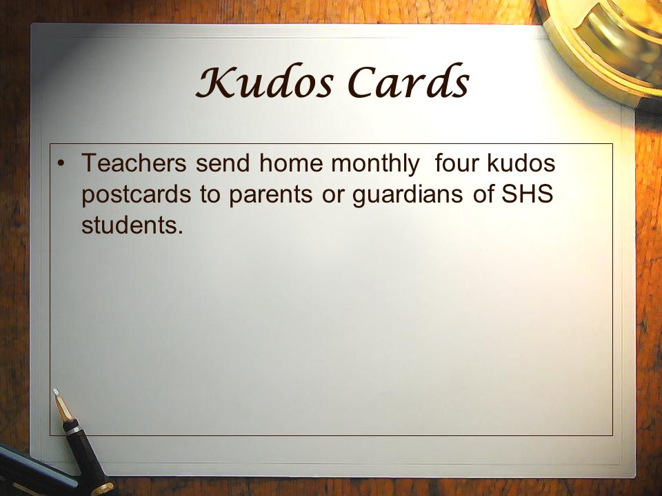 Kudos Cards Teachers send home monthly four kudos postcards to parents or guardians of SHS students.