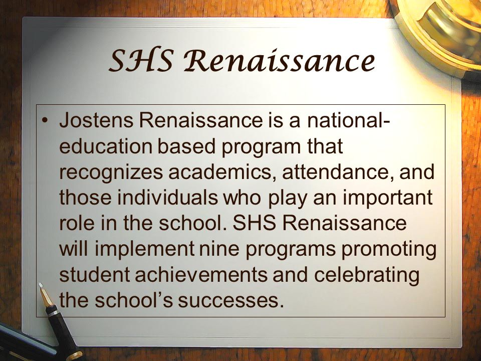 SHS Renaissance Jostens Renaissance is a national- education based program that recognizes academics, attendance, and those individuals who play an important role in the school.