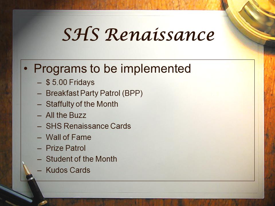 SHS Renaissance Programs to be implemented –$ 5.00 Fridays –Breakfast Party Patrol (BPP) –Staffulty of the Month –All the Buzz –SHS Renaissance Cards –Wall of Fame –Prize Patrol –Student of the Month –Kudos Cards