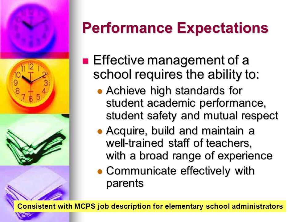 Performance Expectations Effective management of a school requires the ability to: Effective management of a school requires the ability to: Achieve high standards for student academic performance, student safety and mutual respect Achieve high standards for student academic performance, student safety and mutual respect Acquire, build and maintain a well-trained staff of teachers, with a broad range of experience Acquire, build and maintain a well-trained staff of teachers, with a broad range of experience Communicate effectively with parents Communicate effectively with parents Consistent with MCPS job description for elementary school administrators