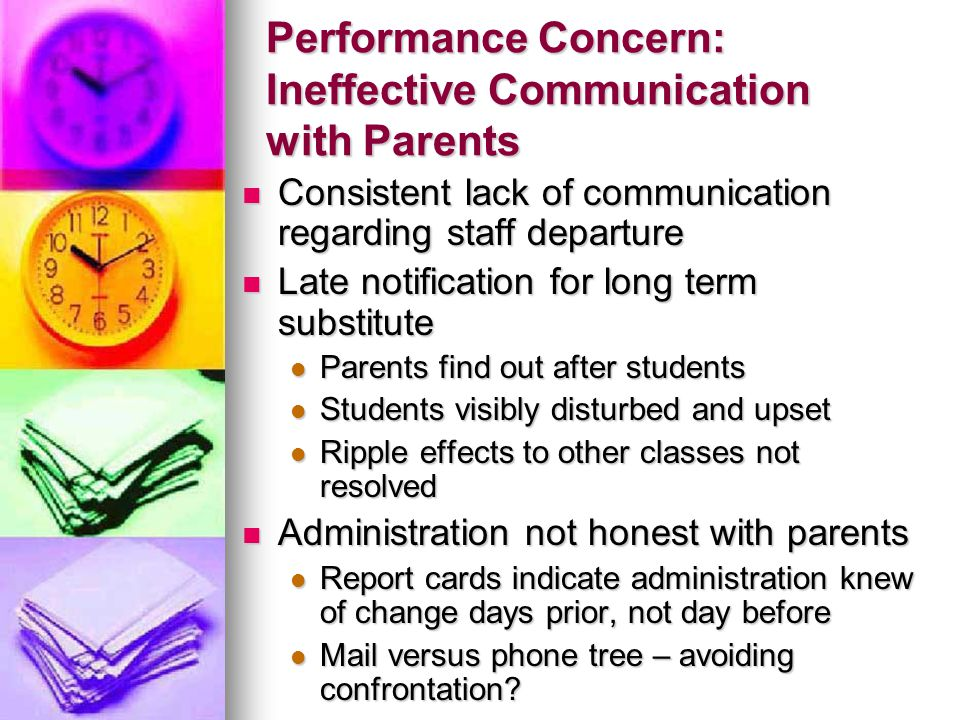 Performance Concern: Ineffective Communication with Parents Consistent lack of communication regarding staff departure Consistent lack of communication regarding staff departure Late notification for long term substitute Late notification for long term substitute Parents find out after students Parents find out after students Students visibly disturbed and upset Students visibly disturbed and upset Ripple effects to other classes not resolved Ripple effects to other classes not resolved Administration not honest with parents Administration not honest with parents Report cards indicate administration knew of change days prior, not day before Report cards indicate administration knew of change days prior, not day before Mail versus phone tree – avoiding confrontation.