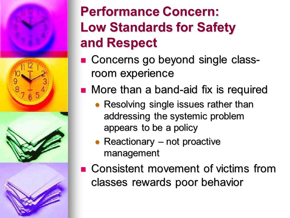 Performance Concern: Low Standards for Safety and Respect Concerns go beyond single class- room experience Concerns go beyond single class- room experience More than a band-aid fix is required More than a band-aid fix is required Resolving single issues rather than addressing the systemic problem appears to be a policy Resolving single issues rather than addressing the systemic problem appears to be a policy Reactionary – not proactive management Reactionary – not proactive management Consistent movement of victims from classes rewards poor behavior Consistent movement of victims from classes rewards poor behavior