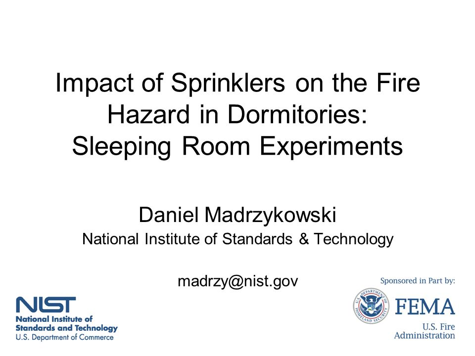 Impact of Sprinklers on the Fire Hazard in Dormitories: Sleeping Room Experiments Daniel Madrzykowski National Institute of Standards & Technology madrzy@nist.gov