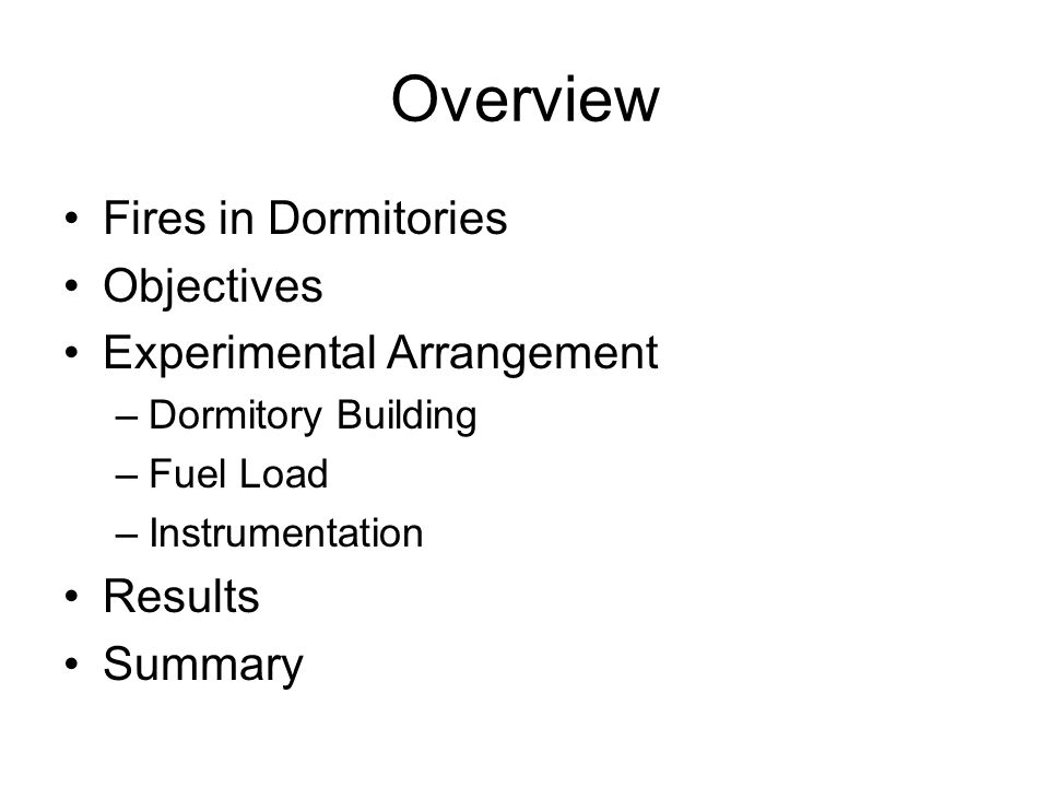 Overview Fires in Dormitories Objectives Experimental Arrangement –Dormitory Building –Fuel Load –Instrumentation Results Summary