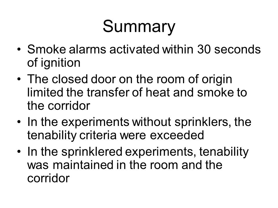 Summary Smoke alarms activated within 30 seconds of ignition The closed door on the room of origin limited the transfer of heat and smoke to the corridor In the experiments without sprinklers, the tenability criteria were exceeded In the sprinklered experiments, tenability was maintained in the room and the corridor