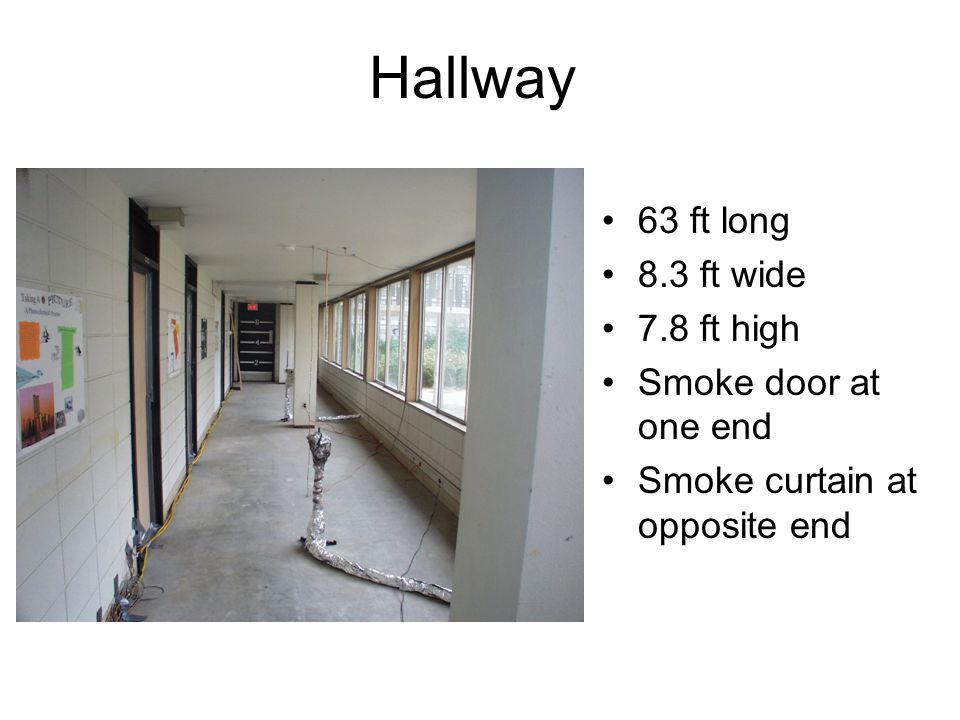 Hallway 63 ft long 8.3 ft wide 7.8 ft high Smoke door at one end Smoke curtain at opposite end