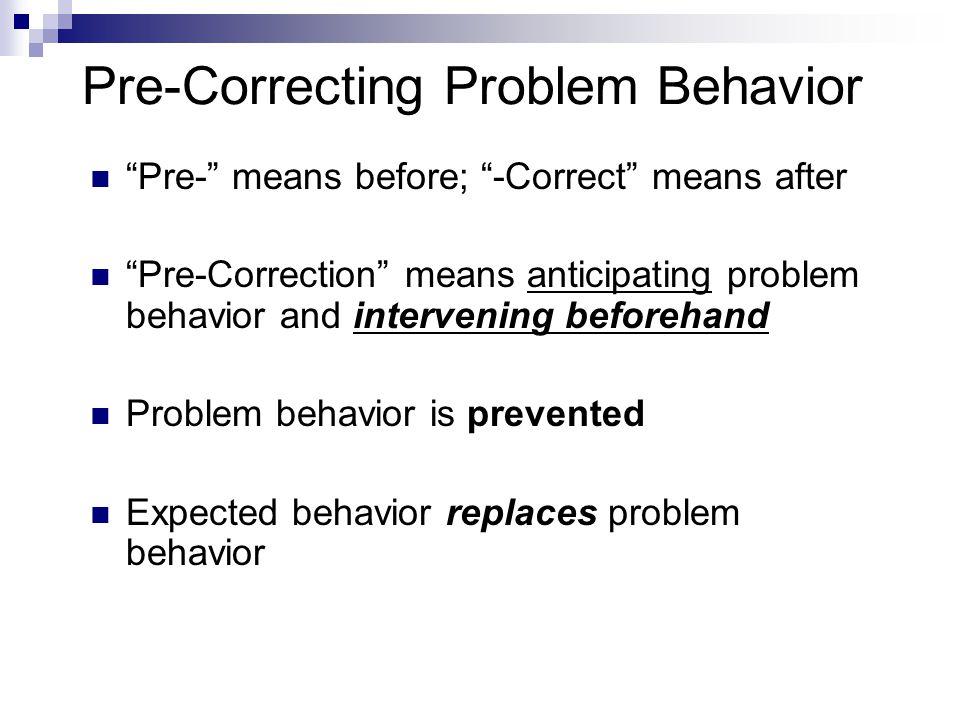 "Pre-Correcting Problem Behavior ""Pre-"" means before; ""-Correct"" means after ""Pre-Correction"" means anticipating problem behavior and intervening befor"