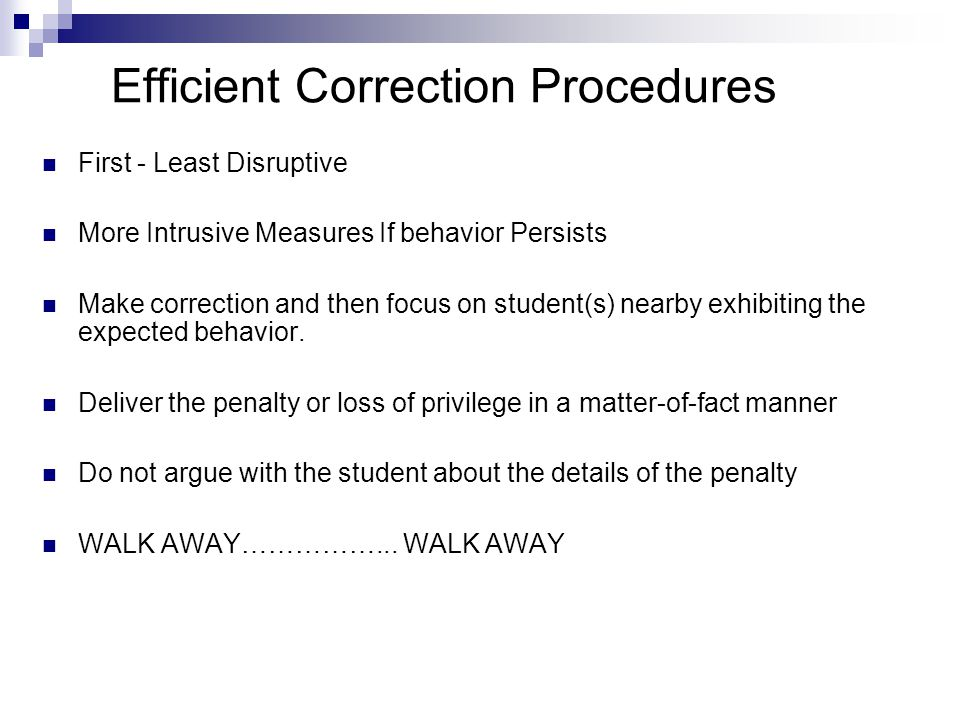 Efficient Correction Procedures First - Least Disruptive More Intrusive Measures If behavior Persists Make correction and then focus on student(s) nearby exhibiting the expected behavior.