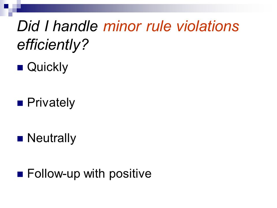Did I handle minor rule violations efficiently? Quickly Privately Neutrally Follow-up with positive