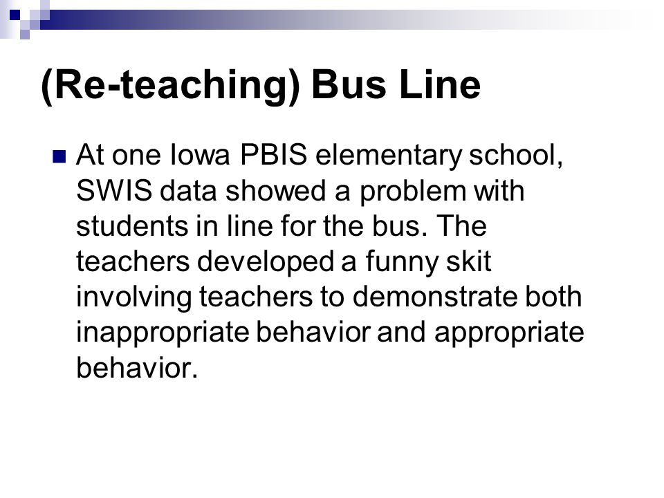 (Re-teaching) Bus Line At one Iowa PBIS elementary school, SWIS data showed a problem with students in line for the bus.