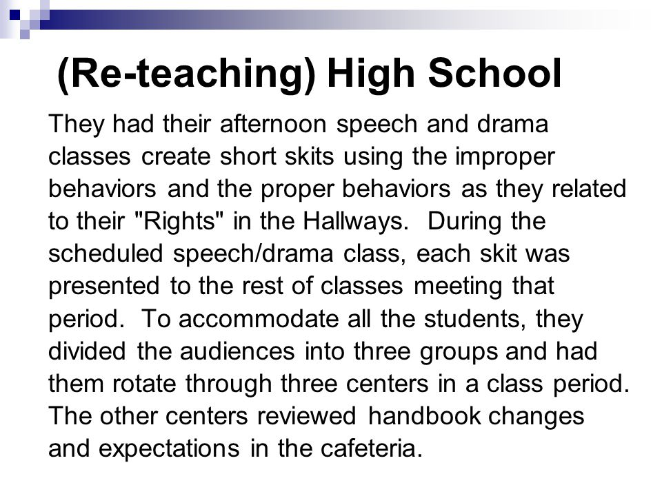 (Re-teaching) High School They had their afternoon speech and drama classes create short skits using the improper behaviors and the proper behaviors as they related to their Rights in the Hallways.