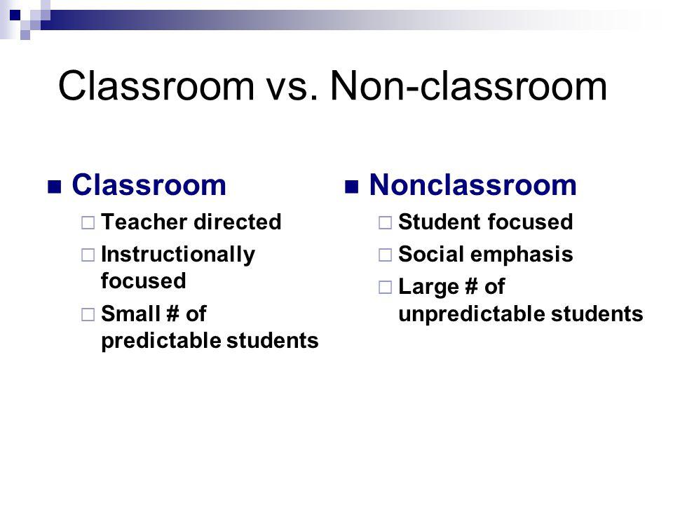 Classroom vs. Non-classroom Classroom  Teacher directed  Instructionally focused  Small # of predictable students Nonclassroom  Student focused 