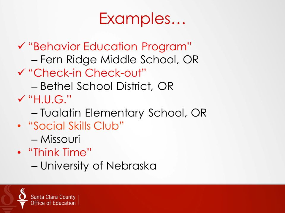 "Examples… ""Behavior Education Program"" – Fern Ridge Middle School, OR ""Check-in Check-out"" – Bethel School District, OR ""H.U.G."" – Tualatin Elementary"