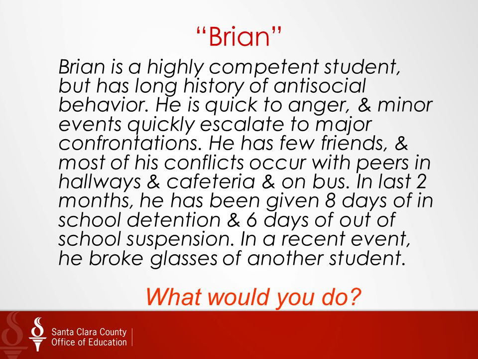 """Brian"" Brian is a highly competent student, but has long history of antisocial behavior. He is quick to anger, & minor events quickly escalate to maj"