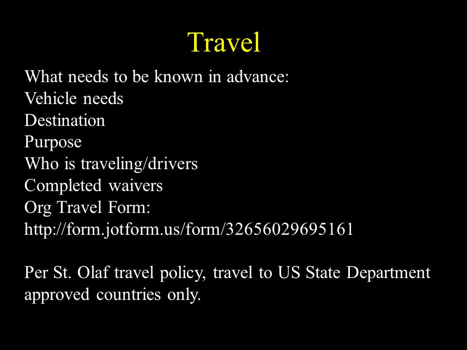Travel What needs to be known in advance: Vehicle needs Destination Purpose Who is traveling/drivers Completed waivers Org Travel Form: http://form.jotform.us/form/32656029695161 Per St.