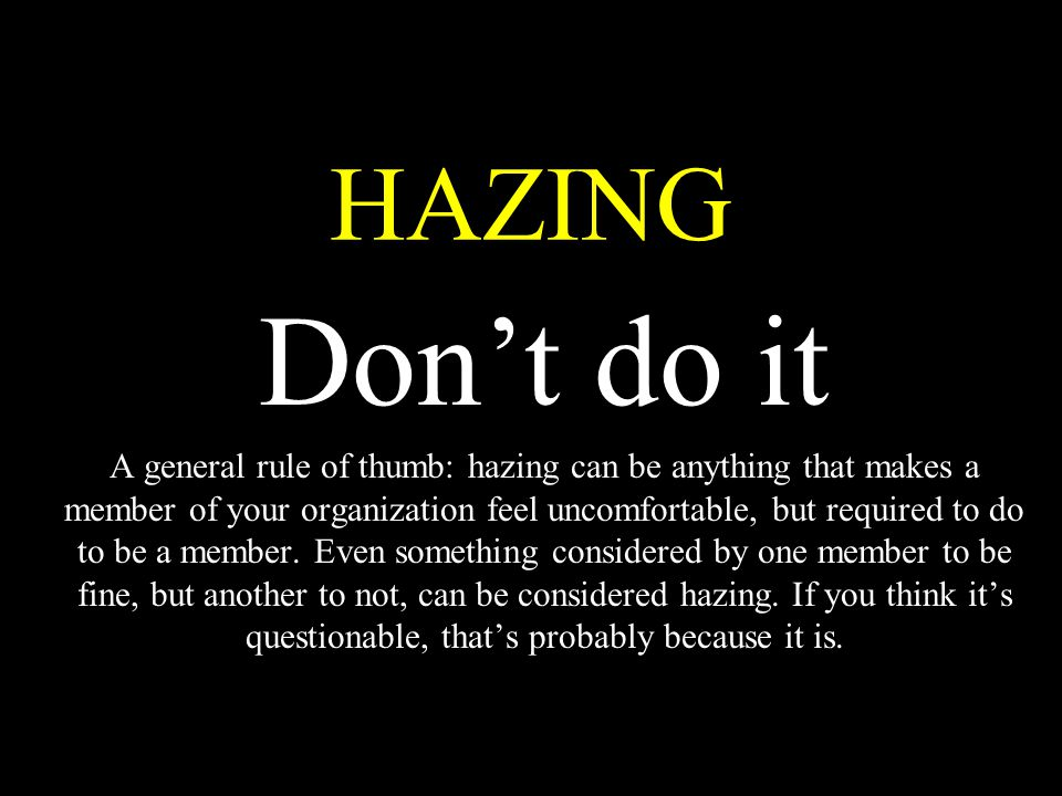HAZING Don't do it A general rule of thumb: hazing can be anything that makes a member of your organization feel uncomfortable, but required to do to be a member.