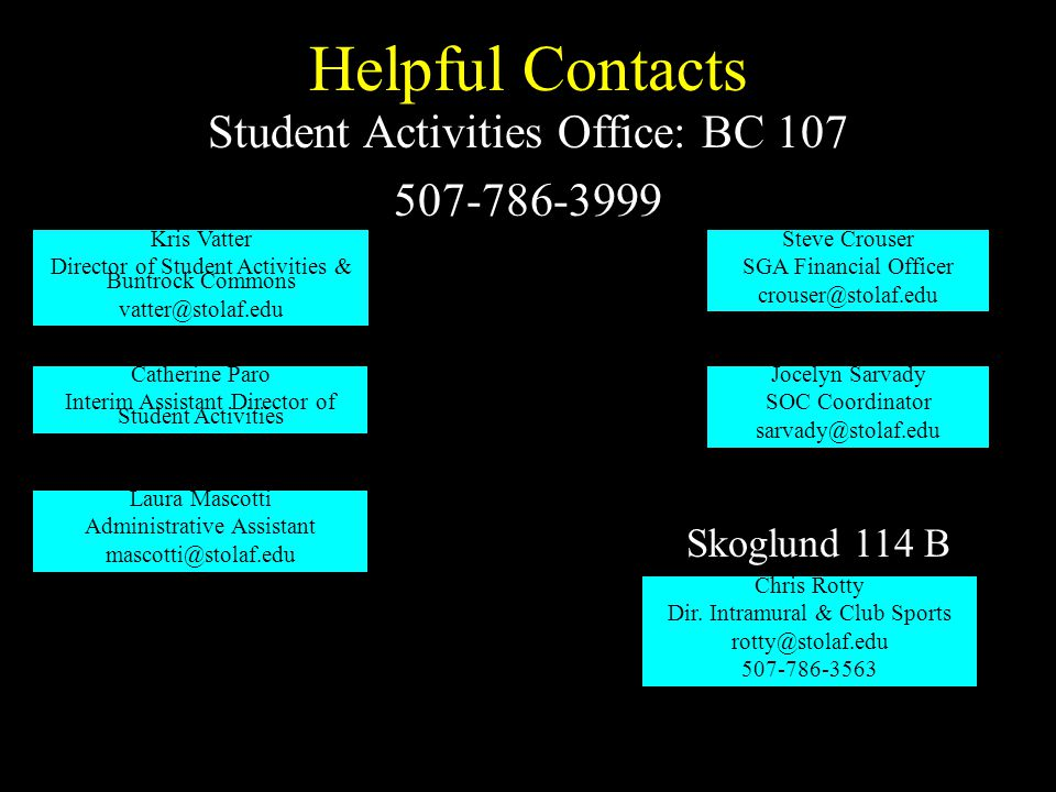 Helpful Contacts Student Activities Office: BC 107 507-786-3999 Kris Vatter Director of Student Activities & Buntrock Commons vatter@stolaf.edu Steve Crouser SGA Financial Officer crouser@stolaf.edu Catherine Paro Interim Assistant Director of Student Activities Skoglund 114 B Chris Rotty Dir.
