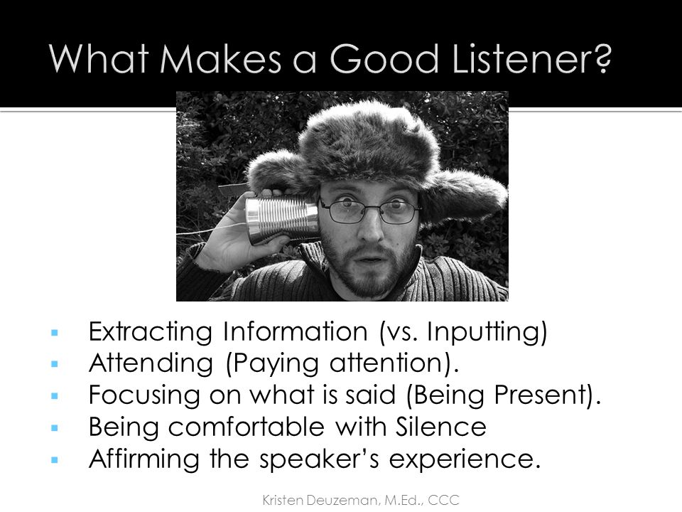  Waiting to talk  Giving advice  Fixing other people's problems  Putting words in the speaker's mouth  Disclosing your personal experience  Poor attending skills and lack of focus  Patronizing the speaker Kristen Deuzeman, M.Ed., CCC