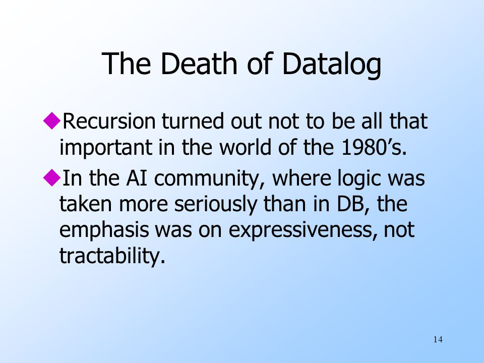 14 The Death of Datalog uRecursion turned out not to be all that important in the world of the 1980's.