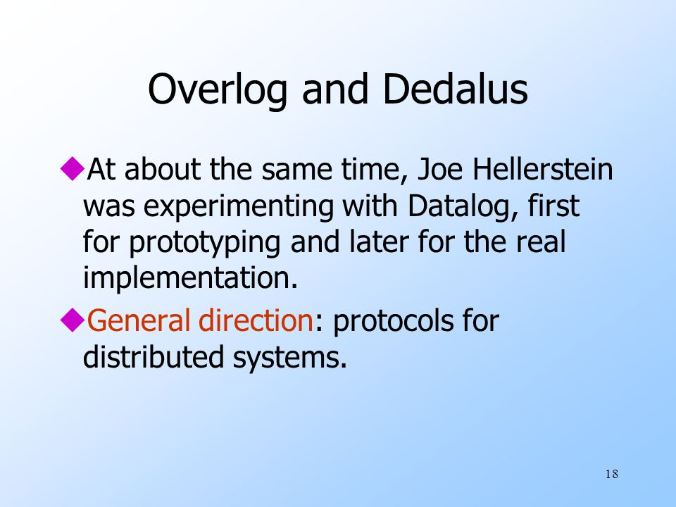 18 Overlog and Dedalus uAt about the same time, Joe Hellerstein was experimenting with Datalog, first for prototyping and later for the real implementation.