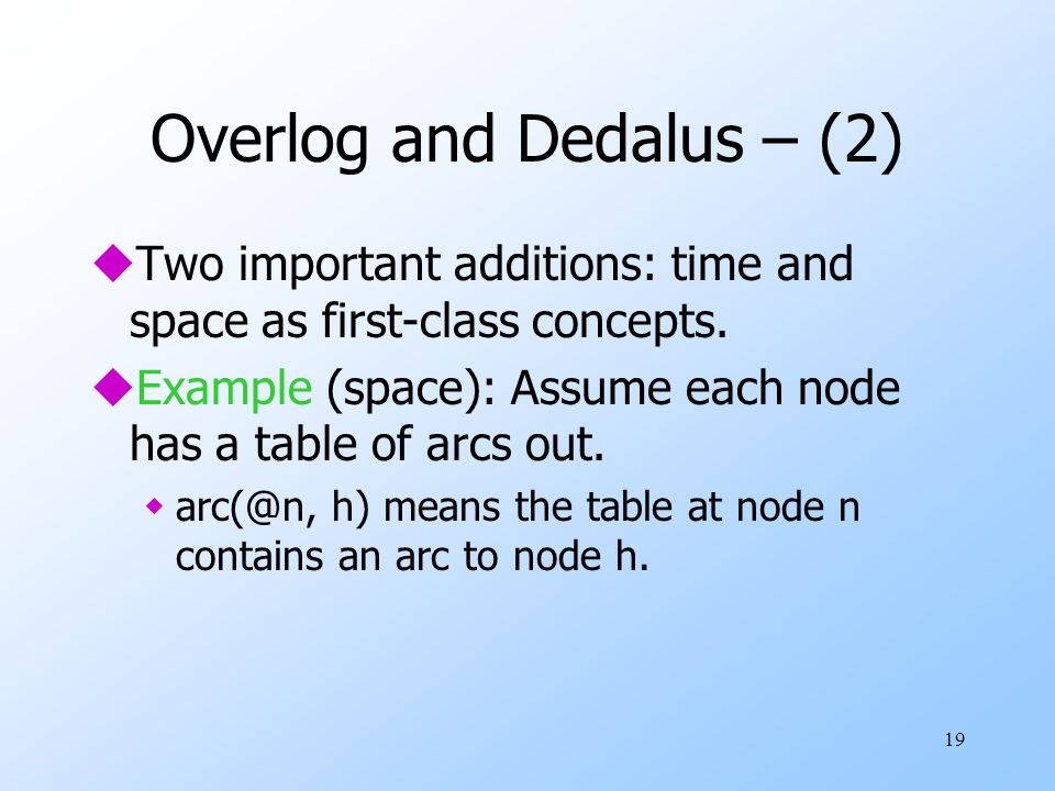 19 Overlog and Dedalus – (2) uTwo important additions: time and space as first-class concepts.