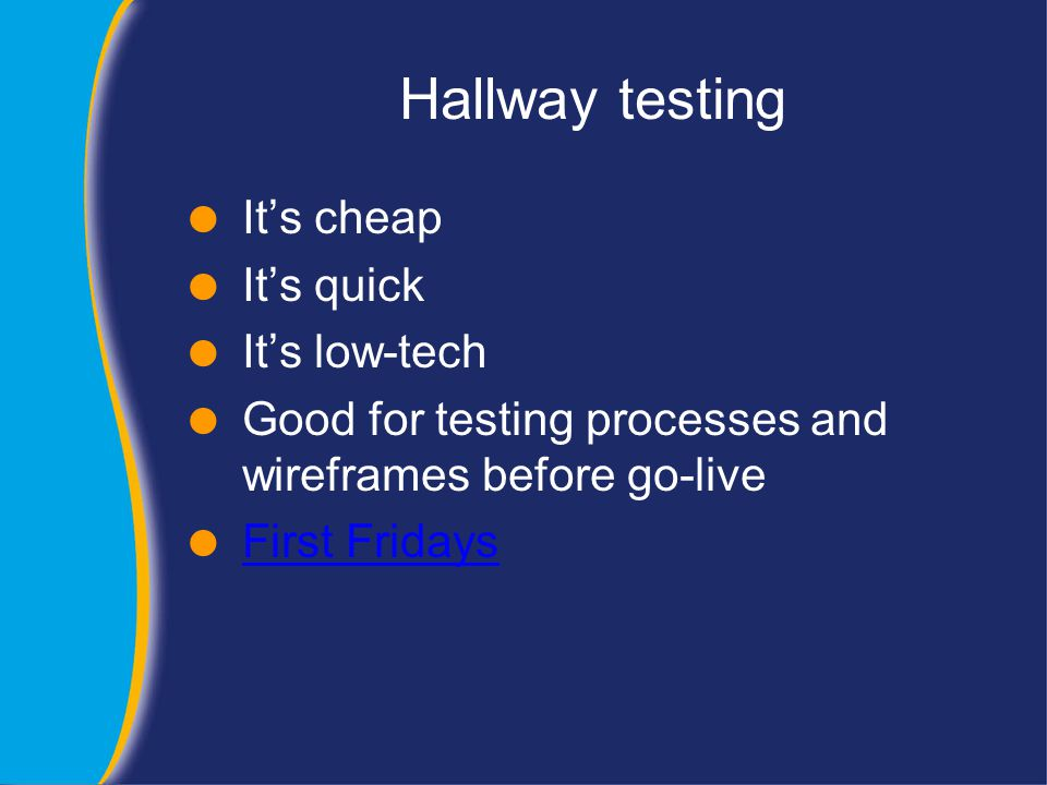 Hallway testing  It's cheap  It's quick  It's low-tech  Good for testing processes and wireframes before go-live  First Fridays First Fridays
