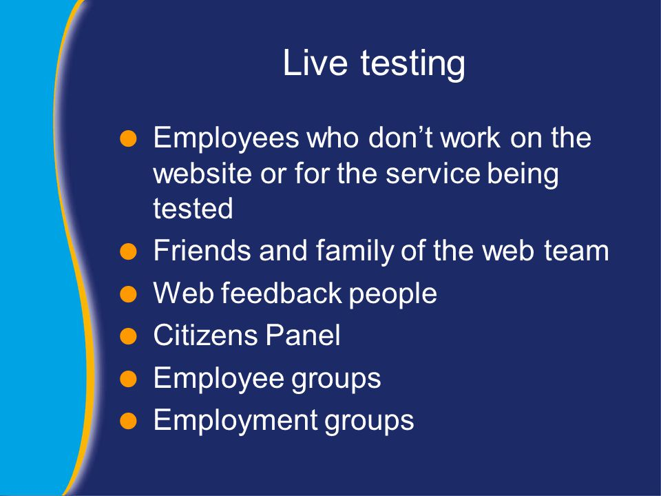 Live testing  Employees who don't work on the website or for the service being tested  Friends and family of the web team  Web feedback people  Citizens Panel  Employee groups  Employment groups