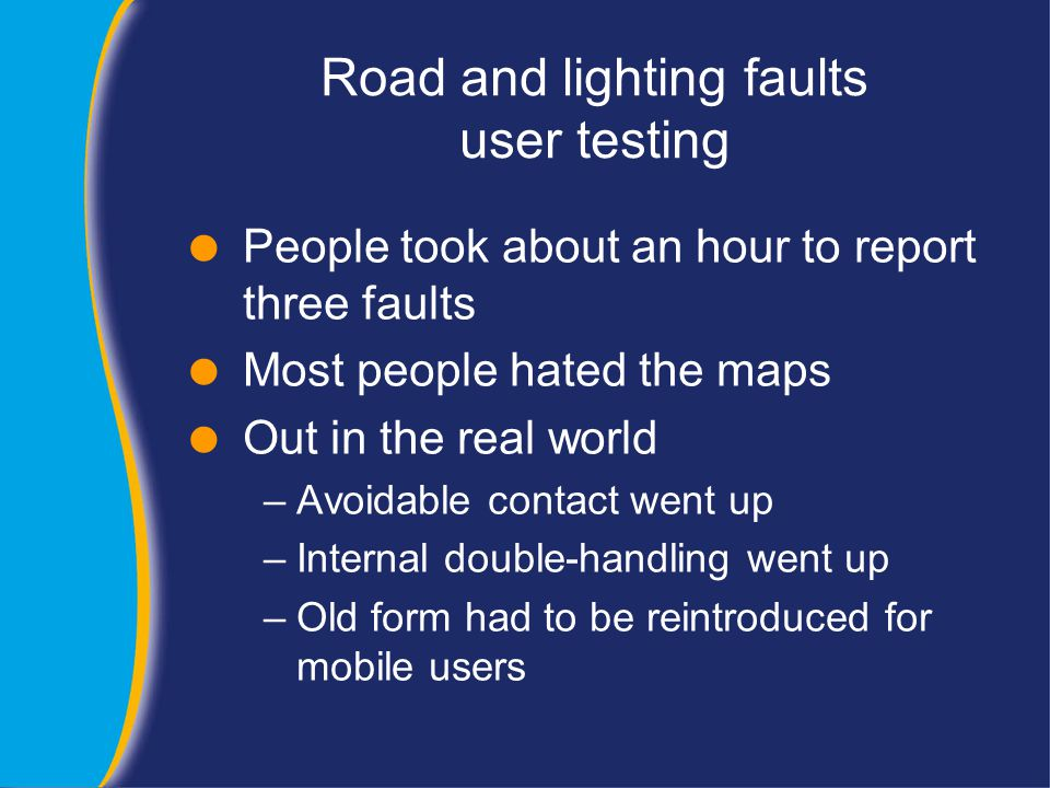 Road and lighting faults user testing  People took about an hour to report three faults  Most people hated the maps  Out in the real world –Avoidable contact went up –Internal double-handling went up –Old form had to be reintroduced for mobile users
