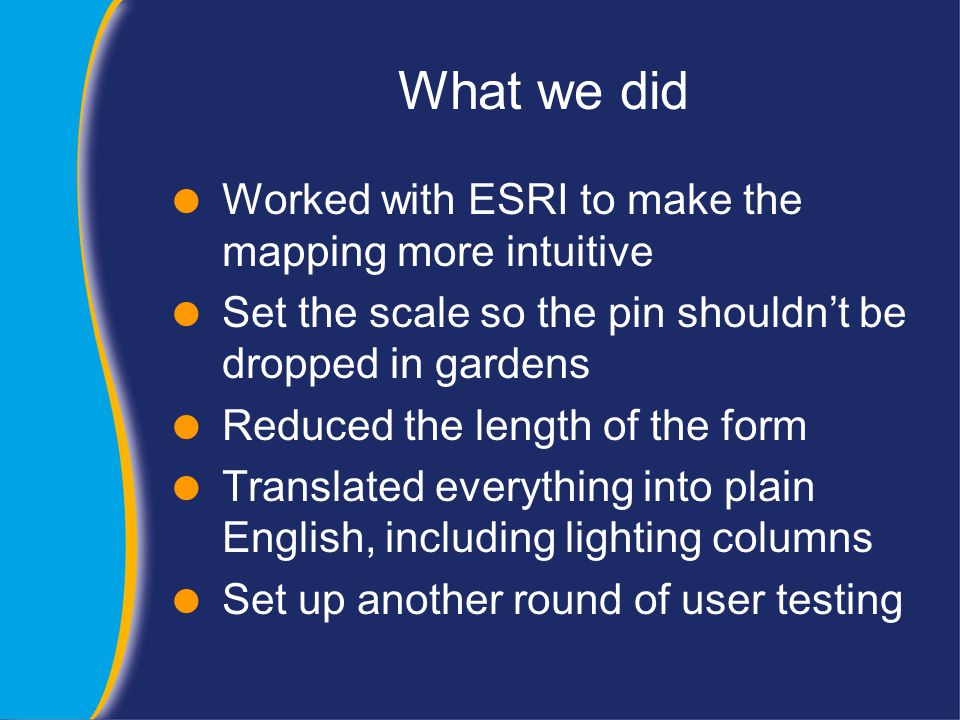 What we did  Worked with ESRI to make the mapping more intuitive  Set the scale so the pin shouldn't be dropped in gardens  Reduced the length of the form  Translated everything into plain English, including lighting columns  Set up another round of user testing