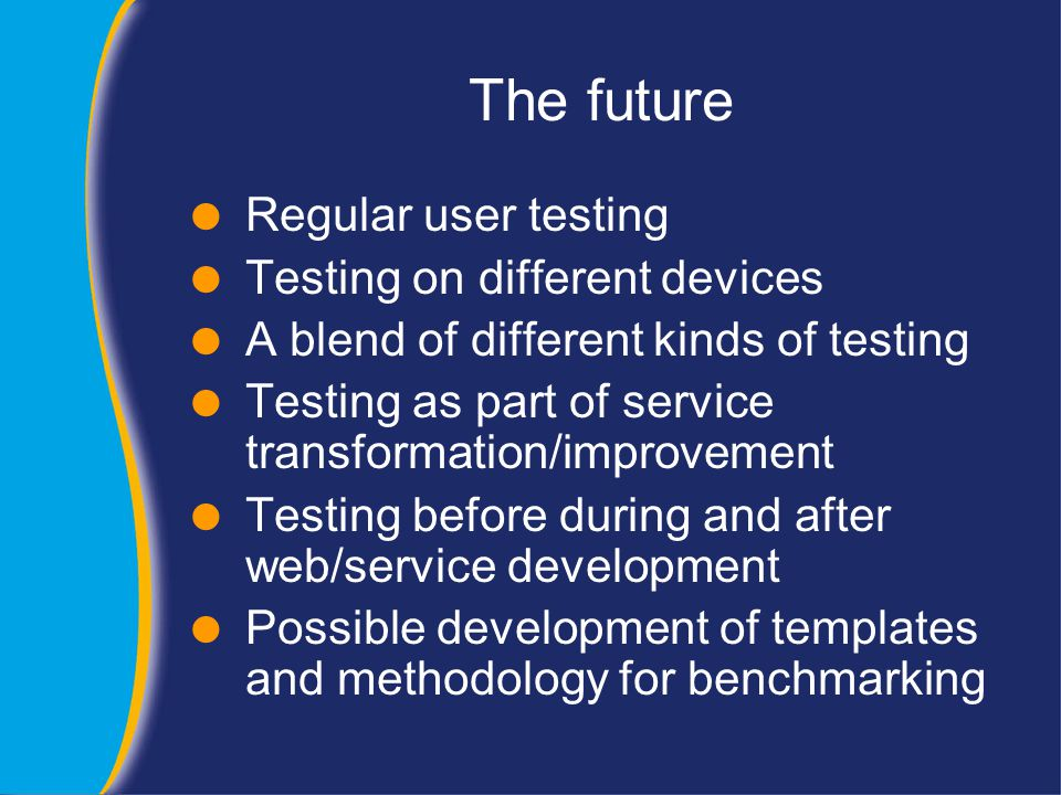 The future  Regular user testing  Testing on different devices  A blend of different kinds of testing  Testing as part of service transformation/improvement  Testing before during and after web/service development  Possible development of templates and methodology for benchmarking