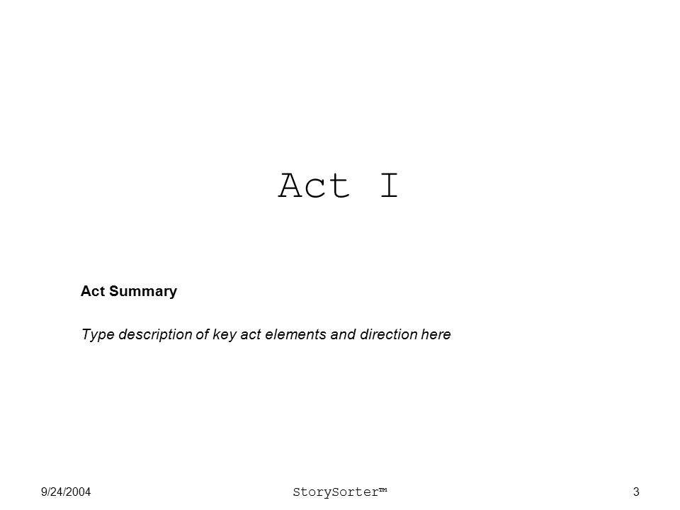 9/24/2004 StorySorter™ 3 Act I Act Summary Type description of key act elements and direction here