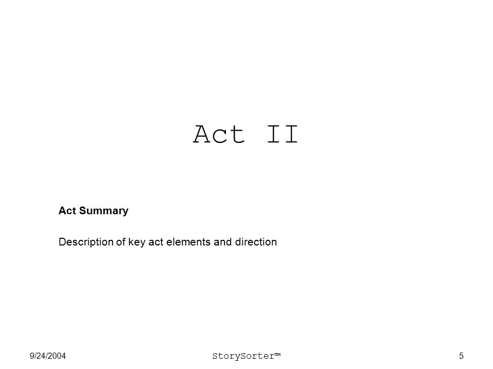 9/24/2004 StorySorter™ 5 Act II Act Summary Description of key act elements and direction