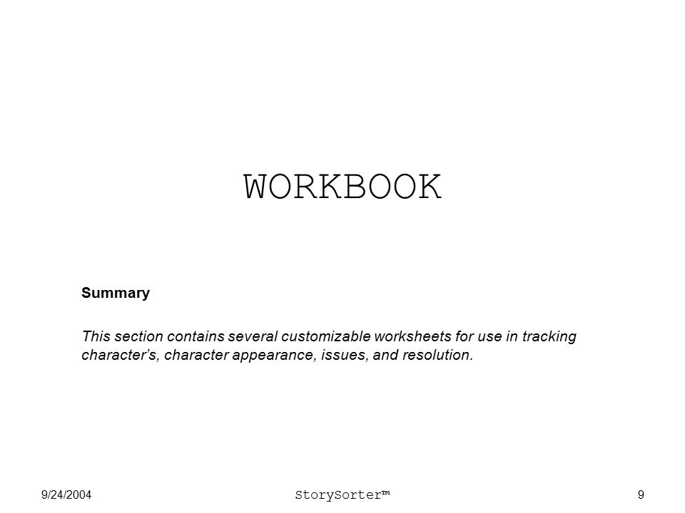 9/24/2004 StorySorter™ 9 WORKBOOK Summary This section contains several customizable worksheets for use in tracking character's, character appearance, issues, and resolution.
